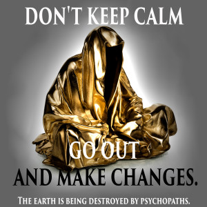 dont-keep-calm-go-out-and-make-changes-the-earth-is-being-destroyed-by-psychopaths-guardians-of-time-manfred-kielnhofer